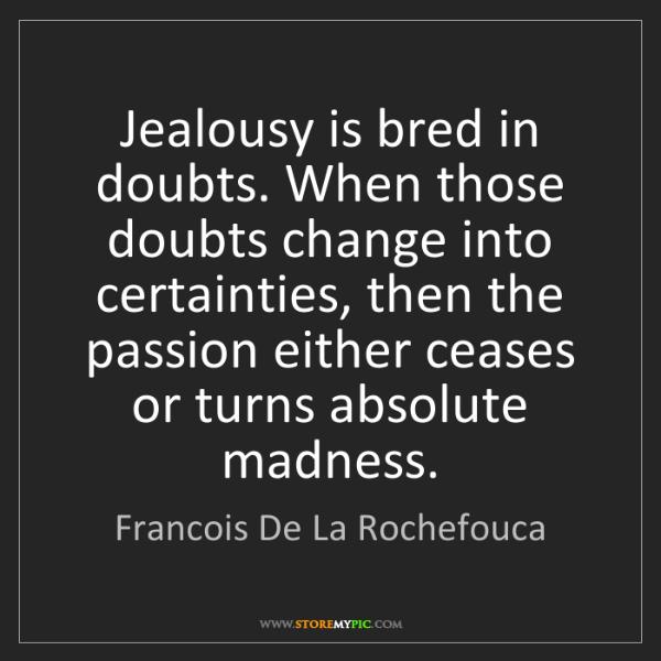 Francois De La Rochefouca: Jealousy is bred in doubts. When those doubts change...