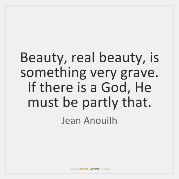 Beauty, real beauty, is something very grave. If there is a God, ...
