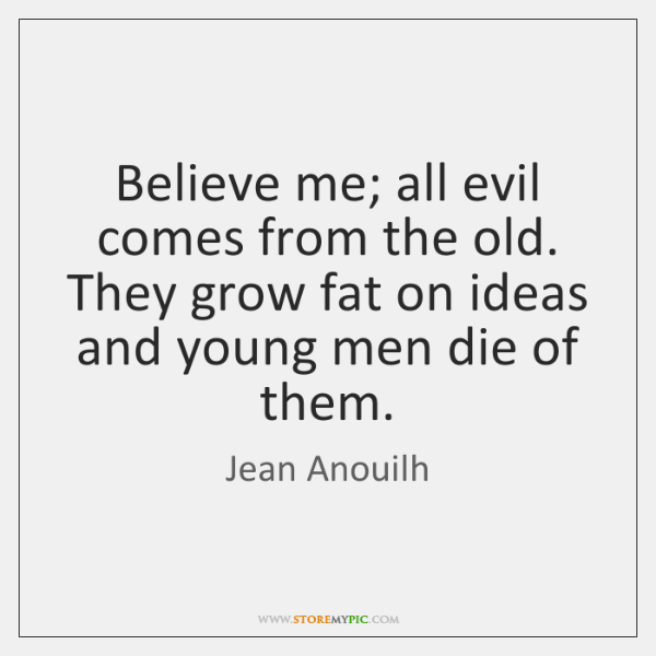 Believe me; all evil comes from the old. They grow fat on ...