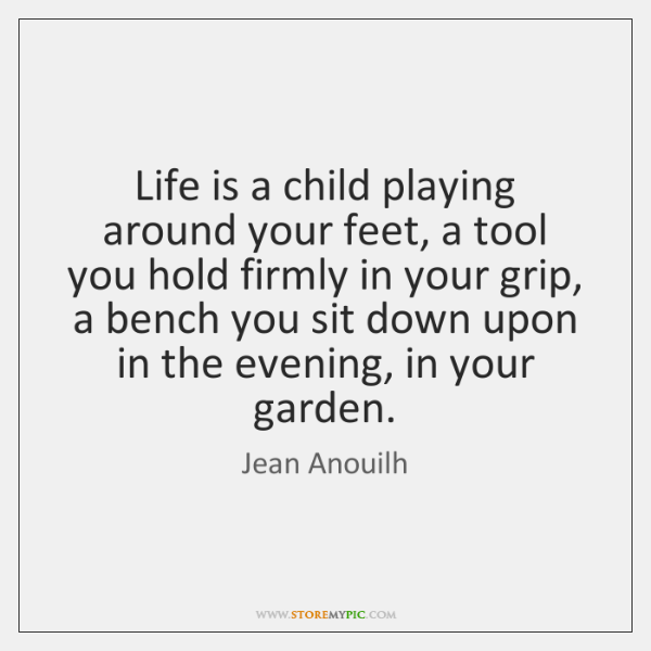Life is a child playing around your feet, a tool you hold ...