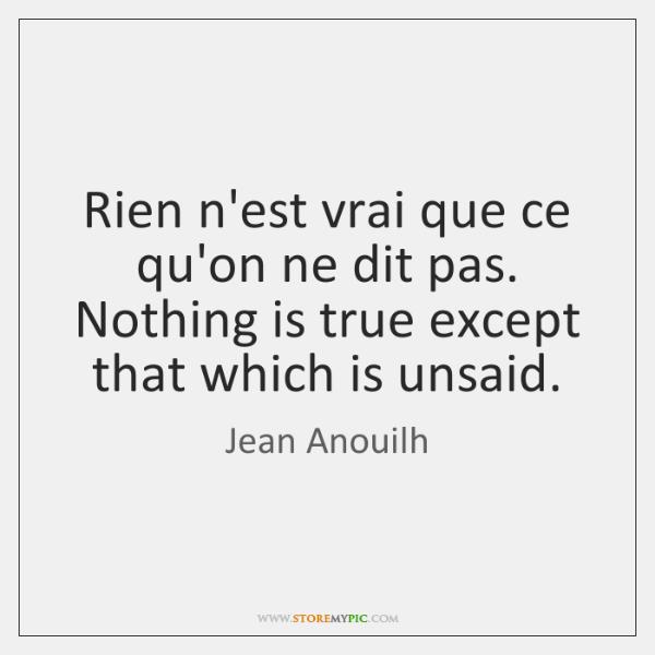 Rien n'est vrai que ce qu'on ne dit pas. Nothing is true ...