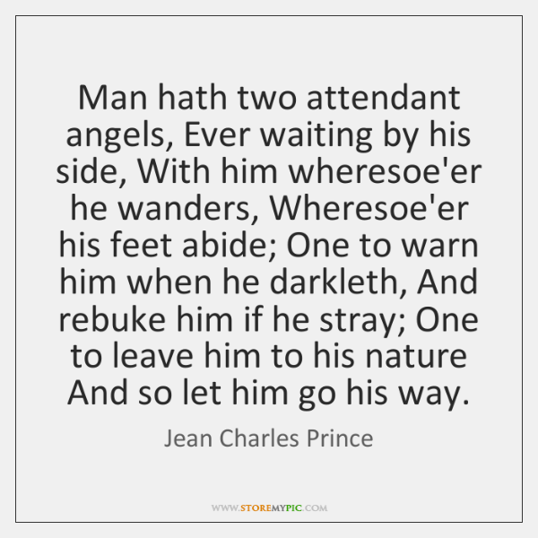 Man hath two attendant angels, Ever waiting by his side, With him ...