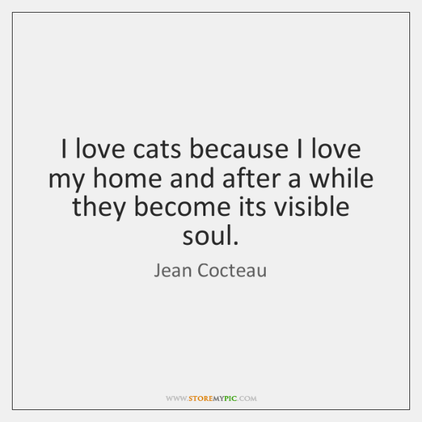I love cats because I love my home and after a while ...