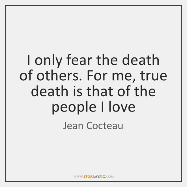 I only fear the death of others. For me, true death is ...