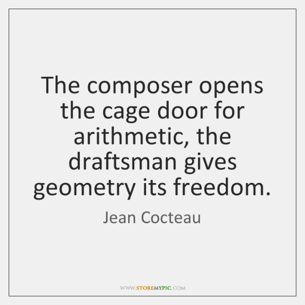 The composer opens the cage door for arithmetic, the draftsman gives geometry ...