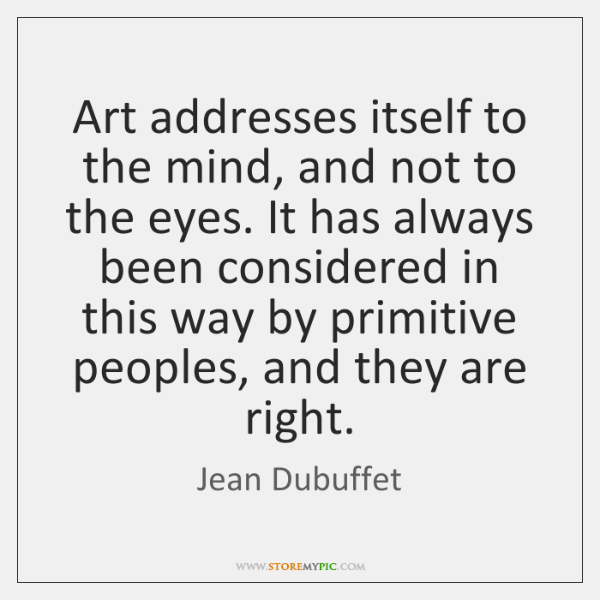 Art addresses itself to the mind, and not to the eyes. It ...