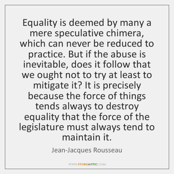 Equality is deemed by many a mere speculative chimera, which can never ...