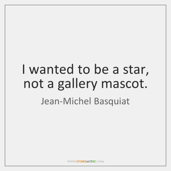 I wanted to be a star, not a gallery mascot.