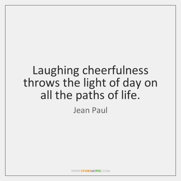 Laughing cheerfulness throws the light of day on all the paths of ...