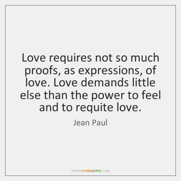 Love requires not so much proofs, as expressions, of love. Love demands ...