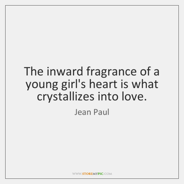 The inward fragrance of a young girl's heart is what crystallizes into ...