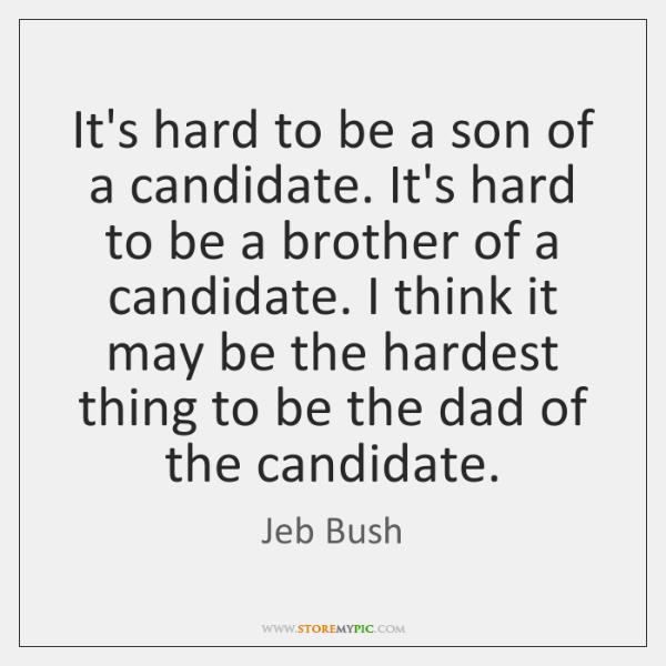 It's hard to be a son of a candidate. It's hard to ...