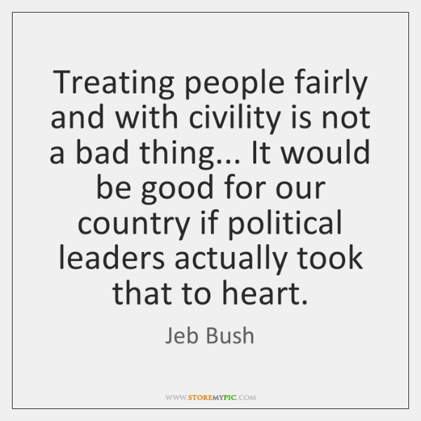 Treating people fairly and with civility is not a bad thing... It ...