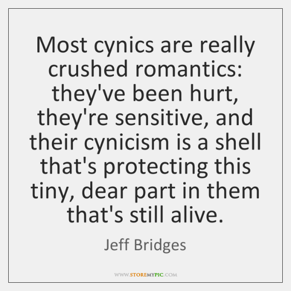 Most cynics are really crushed romantics: they've been hurt, they're sensitive, and ...