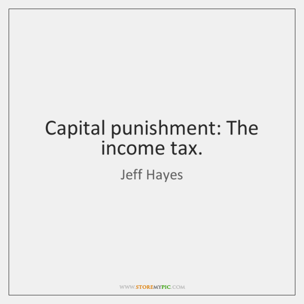 Capital punishment: The income tax.