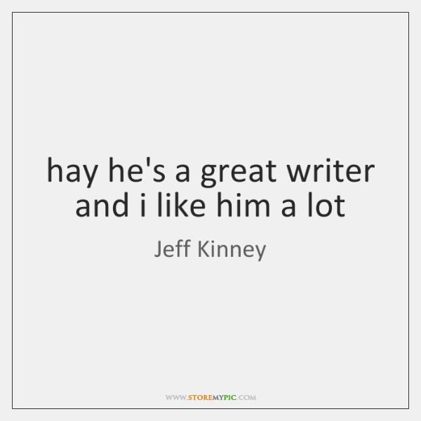 hay he's a great writer and i like him a lot