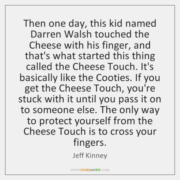Then one day, this kid named Darren Walsh touched the Cheese with ...