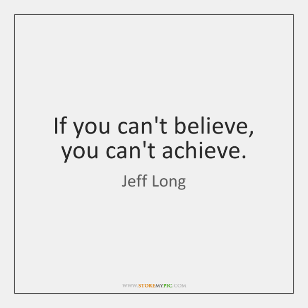 If you can't believe, you can't achieve.