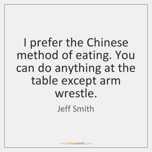 I prefer the Chinese method of eating. You can do anything at ...