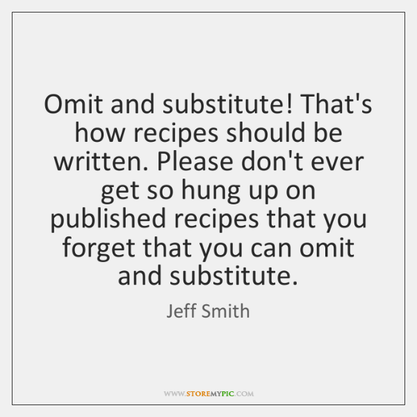 Omit and substitute! That's how recipes should be written. Please don't ever ...