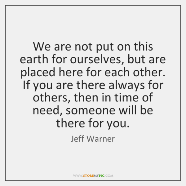 We are not put on this earth for ourselves, but are placed ...