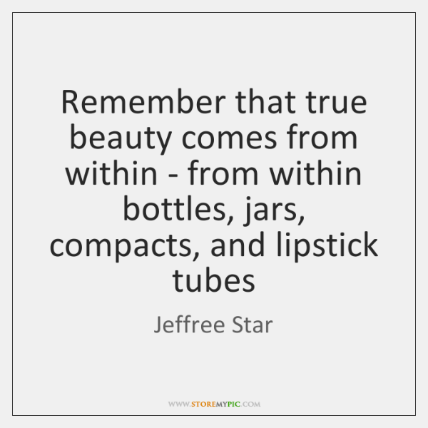Remember that true beauty comes from within - from within bottles, jars, ...