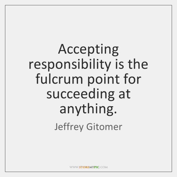 Accepting responsibility is the fulcrum point for succeeding at anything.