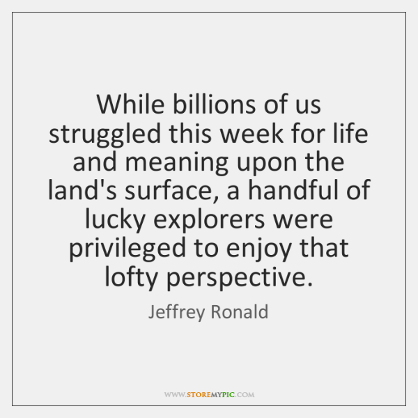 While billions of us struggled this week for life and meaning upon ...
