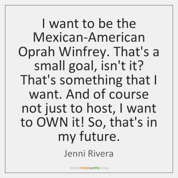 I want to be the Mexican-American Oprah Winfrey. That's a small goal, ...