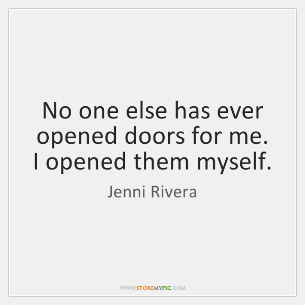 No one else has ever opened doors for me. I opened them ..., Jenni Rivera Quotes
