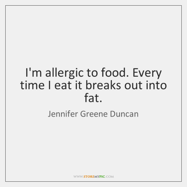 I'm allergic to food. Every time I eat it breaks out into ...