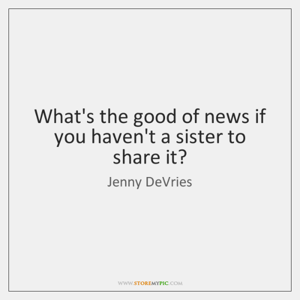 What's the good of news if you haven't a sister to share ...