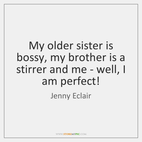 My older sister is bossy, my brother is a stirrer and me ...