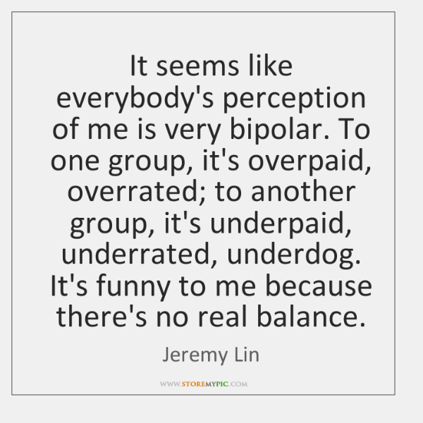 It seems like everybody's perception of me is very bipolar. To one ...