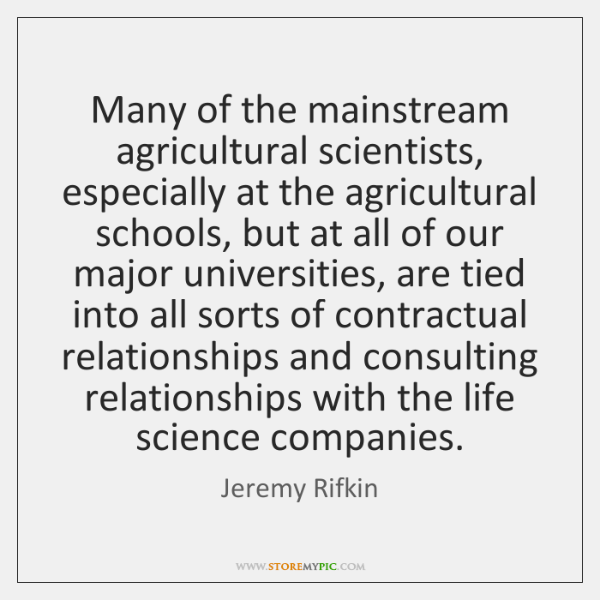 Many of the mainstream agricultural scientists, especially at the agricultural schools, but ...