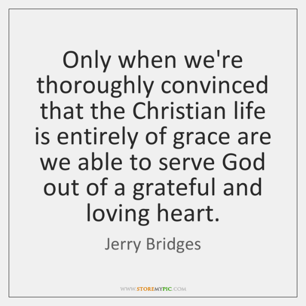Only when we're thoroughly convinced that the Christian life is entirely of ...