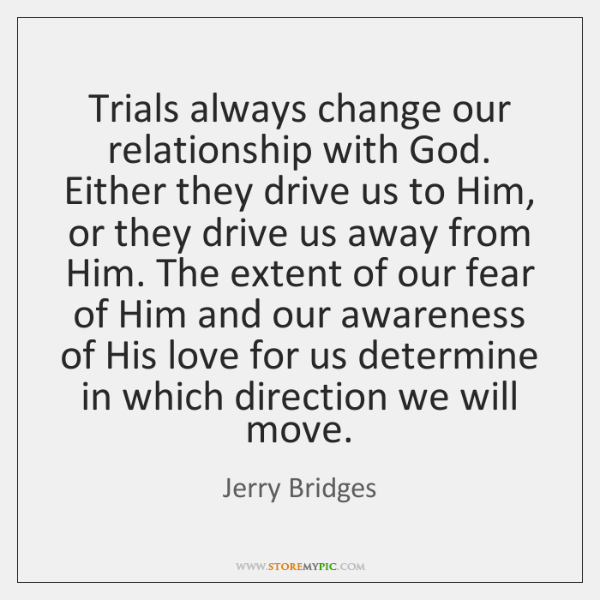 Trials Always Change Our Relationship With God Either They Drive Us