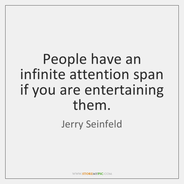 People have an infinite attention span if you are entertaining them.