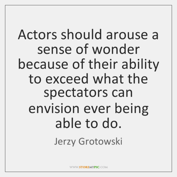 Actors should arouse a sense of wonder because of their ability to ...