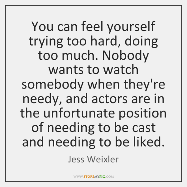 You can feel yourself trying too hard, doing too much. Nobody wants ...