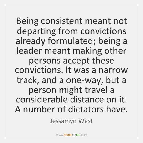 Being consistent meant not departing from convictions already formulated; being a leader ...