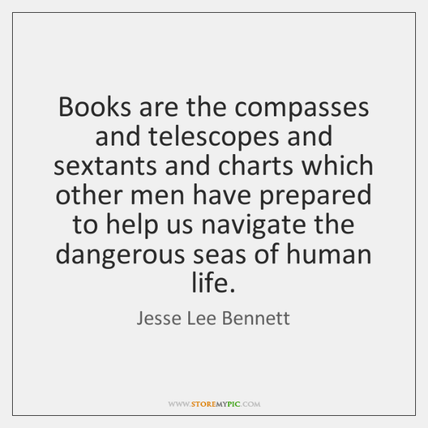 Books are the compasses and telescopes and sextants and charts which other ...