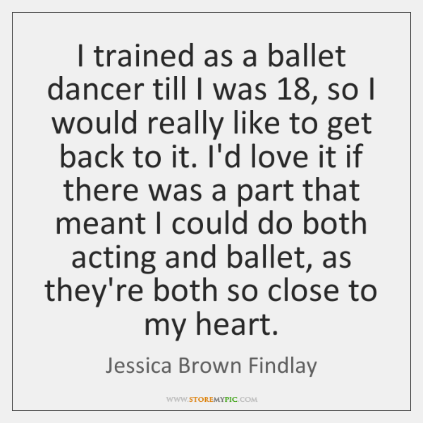 I trained as a ballet dancer till I was 18, so I would ...
