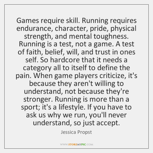 Games require skill. Running requires endurance, character, pride, physical strength, and mental ...