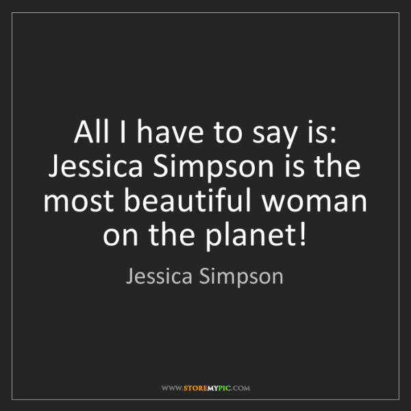 Jessica Simpson: All I have to say is: Jessica Simpson is the most beautiful...