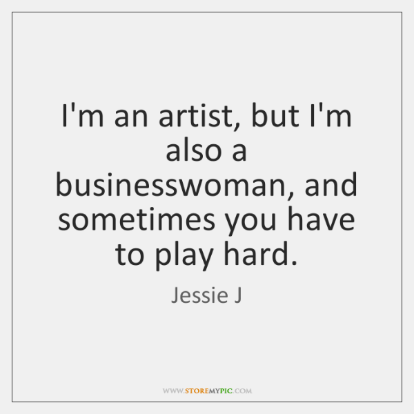 I'm an artist, but I'm also a businesswoman, and sometimes you have ...