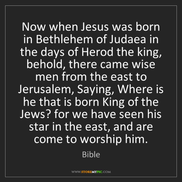 Bible: Now when Jesus was born in Bethlehem of Judaea in the...