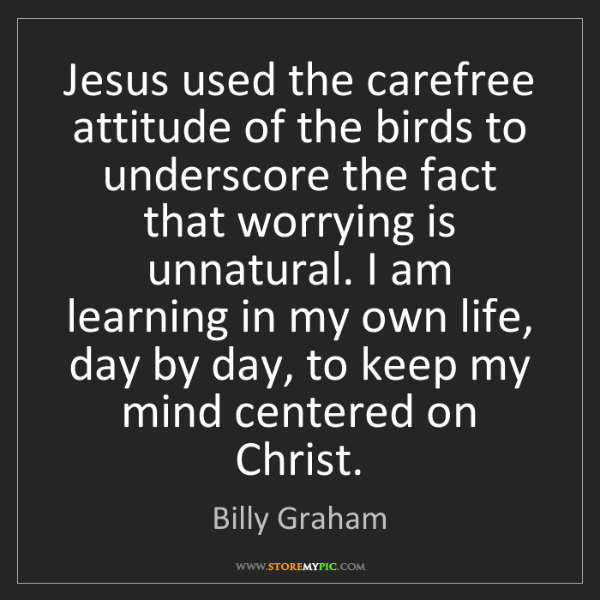 Billy Graham: Jesus used the carefree attitude of the birds to underscore...