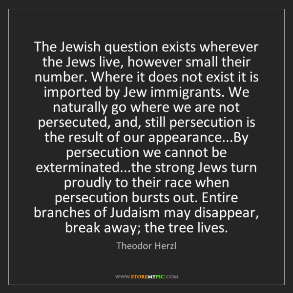 Theodor Herzl: The Jewish question exists wherever the Jews live, however...