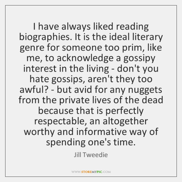 I have always liked reading biographies. It is the ideal literary genre ...